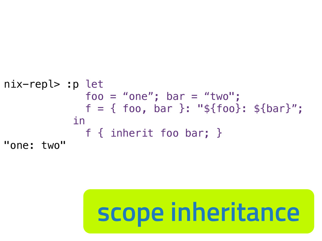 "nix-repl> :p let foo = ""one""; bar = ""two""; f = ..."