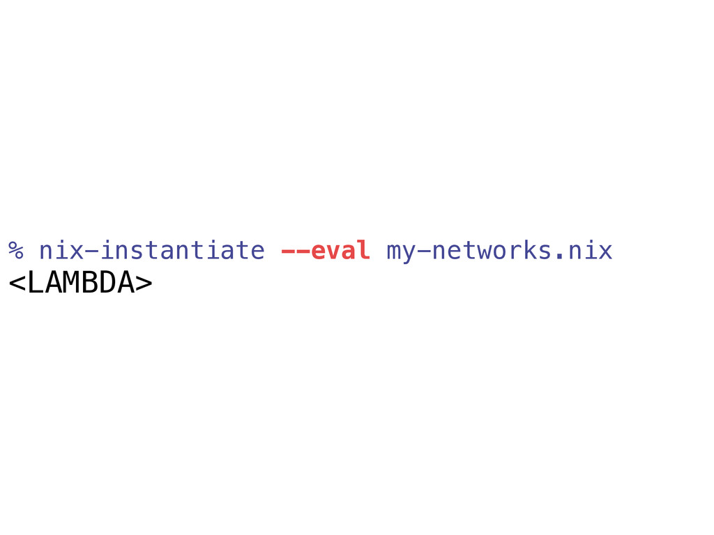 % nix-instantiate --eval my-networks.nix <LAMBD...