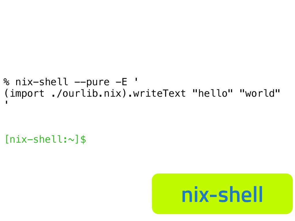 % nix-shell --pure -E ' (import ./ourlib.nix).w...