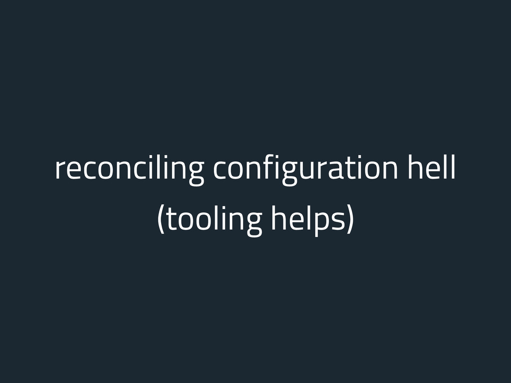 reconciling configuration hell (tooling helps)