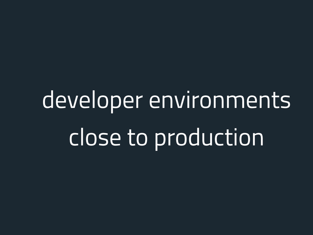 developer environments close to production