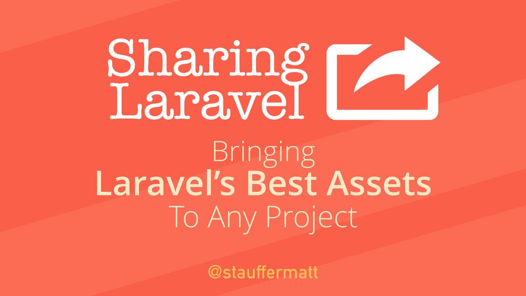Sharing Laravel Laravel's Best Assets @stauffer...