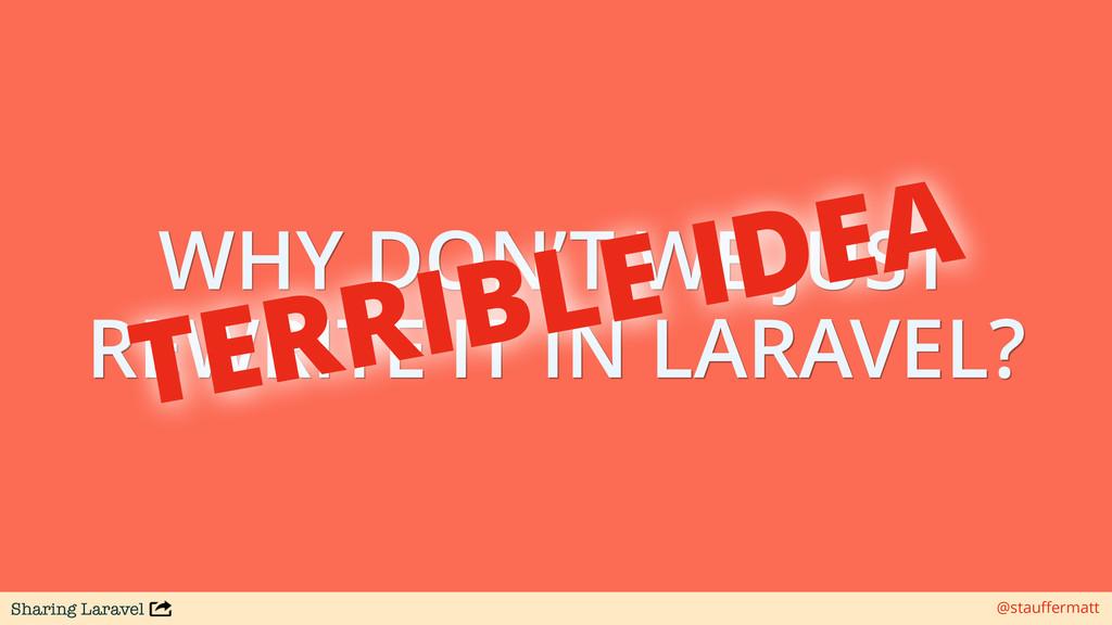 Sharing Laravel @stauffermatt WHY DON'T WE JUST ...