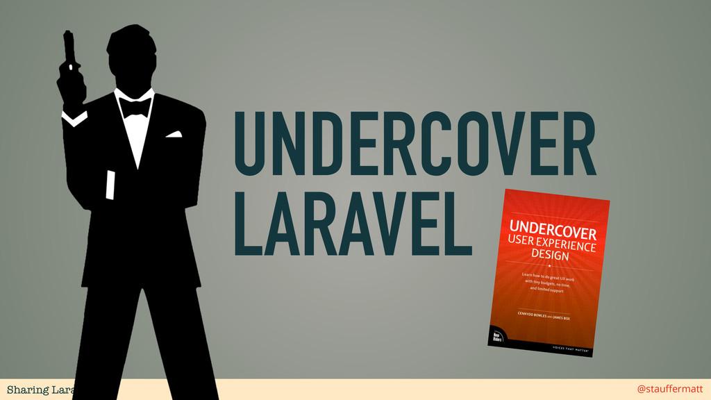 Sharing Laravel @stauffermatt UNDERCOVER LARAVEL