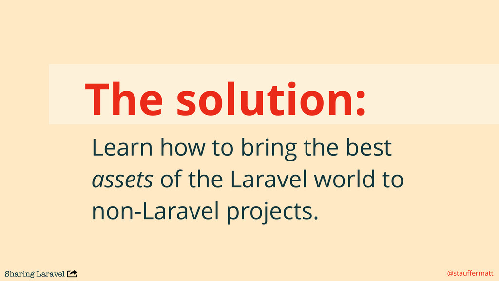 Sharing Laravel @stauffermatt The solution: Lear...