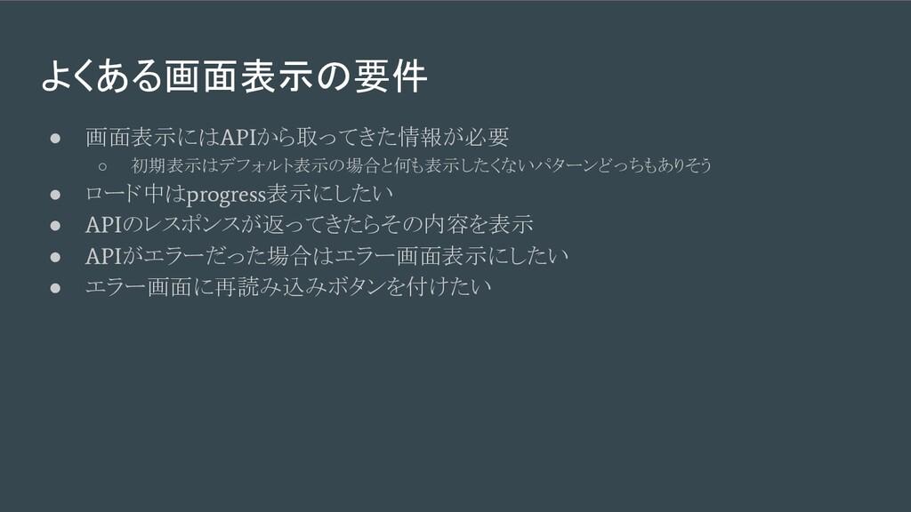 よくある画面表示の要件 ● 画面表示には API から取ってきた情報が必要 ○ 初期表示はデフ...