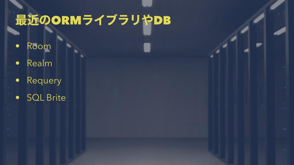 ࠷ۙͷORMϥΠϒϥϦDB • Room • Realm • Requery • SQL B...