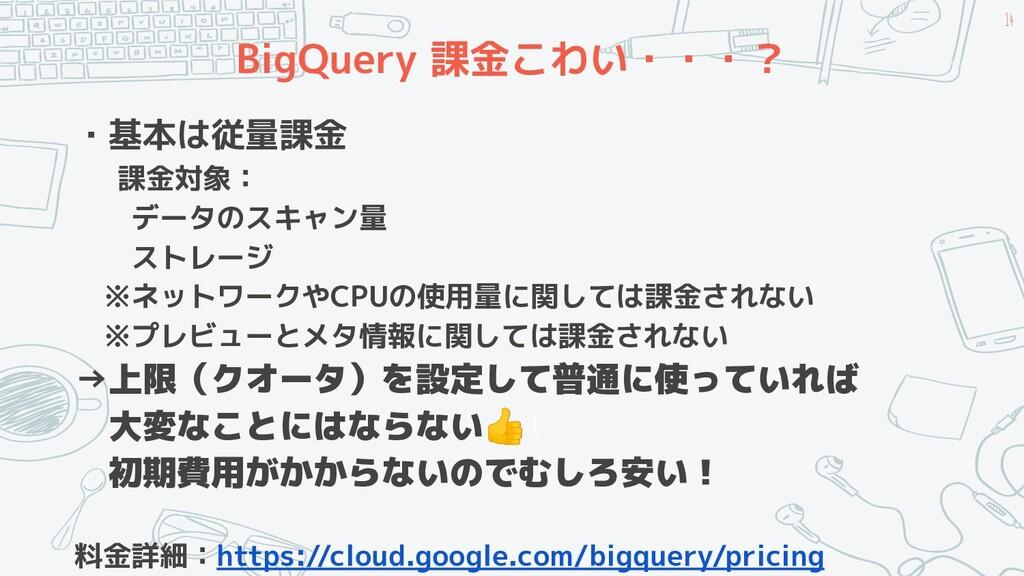 BigQuery 課金こわい・・・? ・基本は従量課金 課金対象:   データのスキャン量  ...