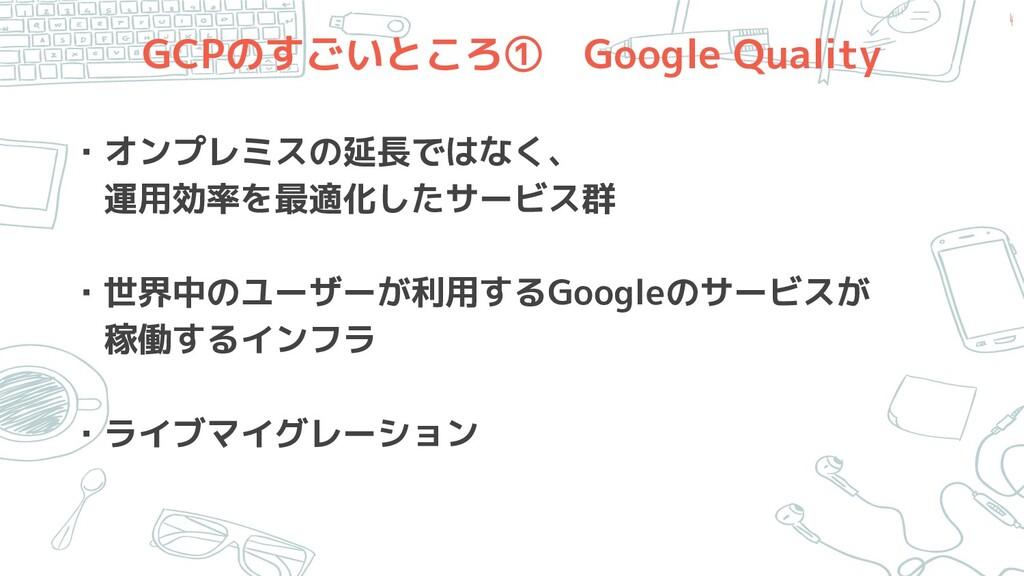 GCPのすごいところ① Google Quality ・オンプレミスの延長ではなく、  運用効...