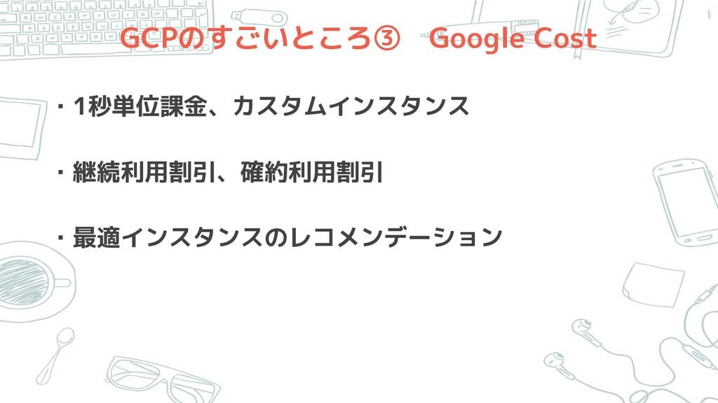 GCPのすごいところ③ Google Cost ・1秒単位課金、カスタムインスタンス ・継続利...