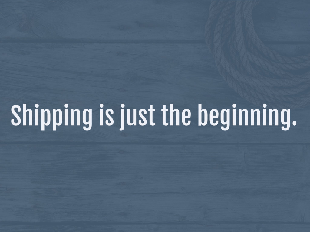 Shipping is just the beginning.