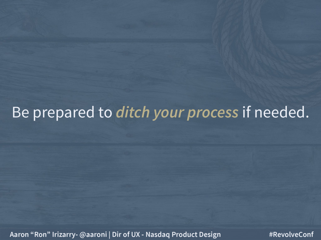 Be prepared to ditch your process if needed. Aa...