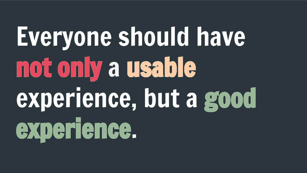 Everyone should have not only a usable experien...