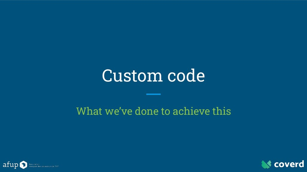 Custom code What we've done to achieve this