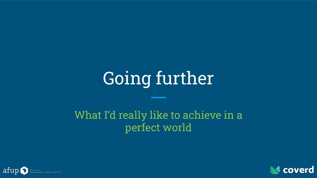 Going further What I'd really like to achieve i...