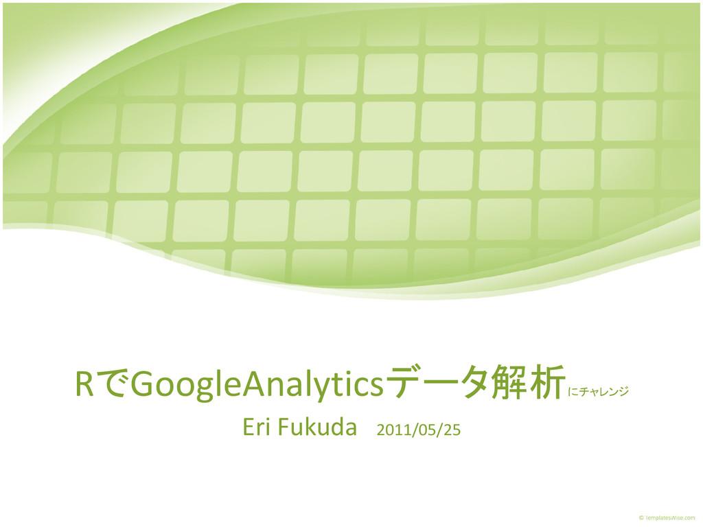 RでGoogleAnalyticsデータ解析 にチャレンジ Eri Fukuda 2011/0...