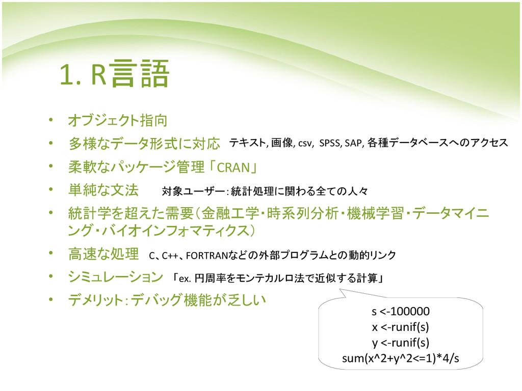 1. R言語 • オブジェクト指向 • 多様なデータ形式に対応 • 柔軟なパッケージ管理 「C...