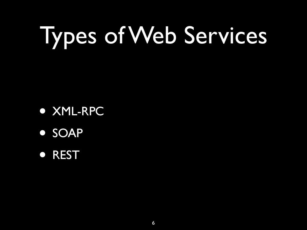 Types of Web Services • XML-RPC • SOAP • REST 6