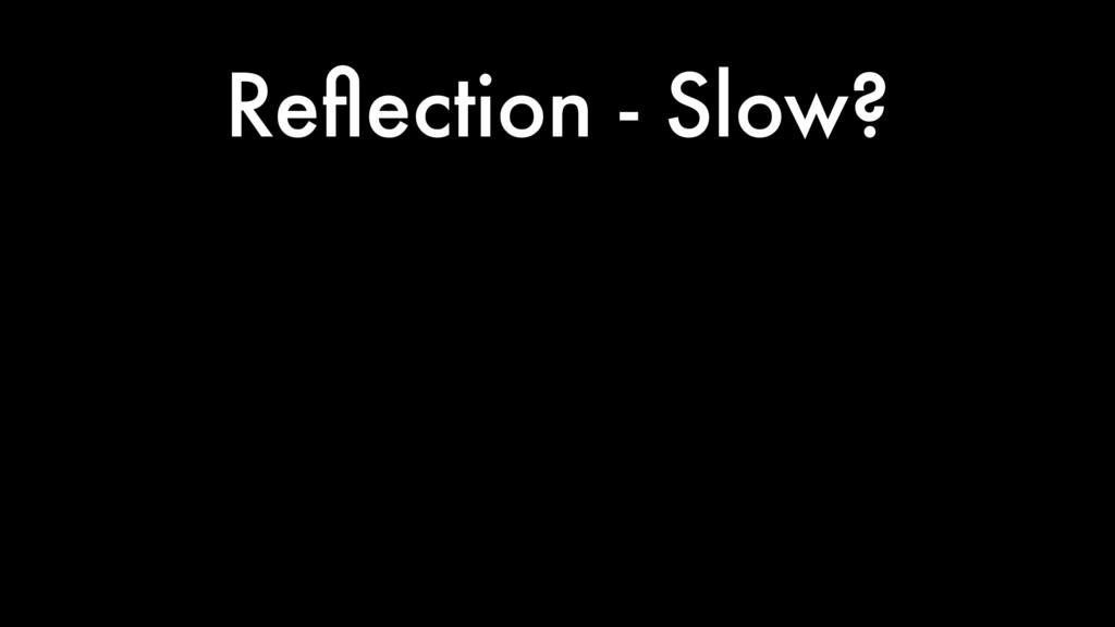 Reflection - Slow?