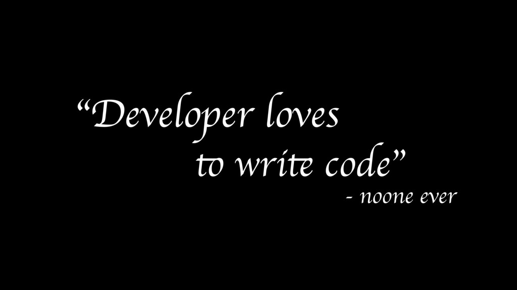 """Developer loves to write code"" - noone ever"