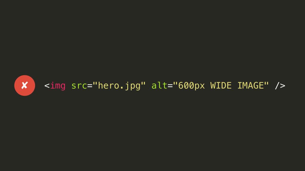 "<img src=""hero.jpg"" alt=""600px WIDE IMAGE"" /> ✘"