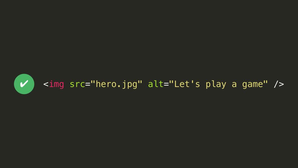 "<img src=""hero.jpg"" alt=""Let's play a game"" /> ✔"