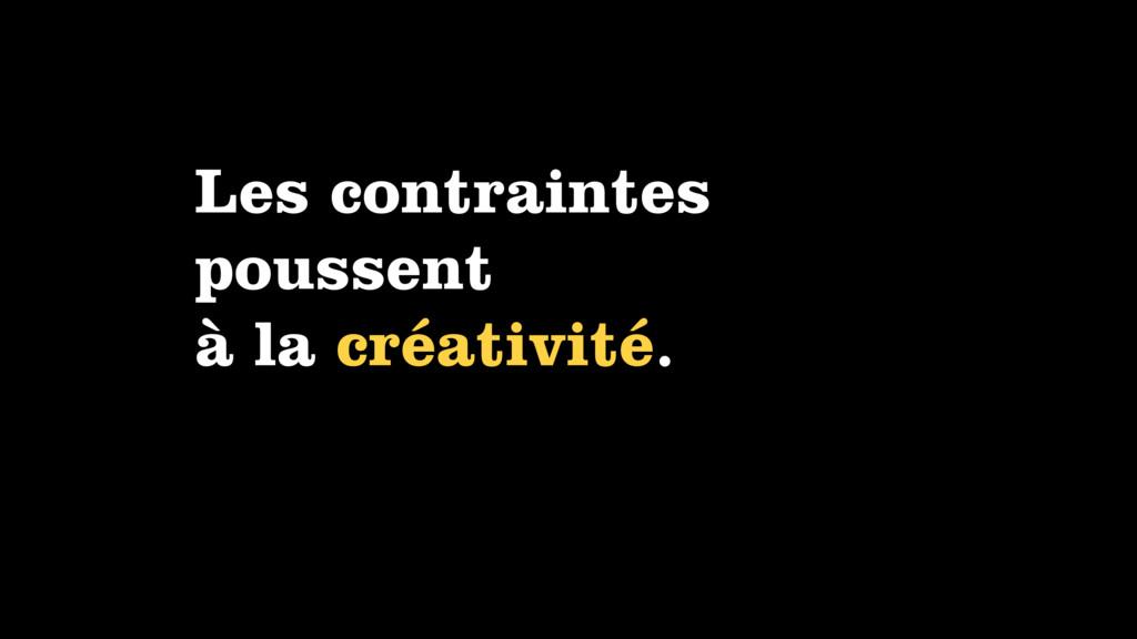 Les contraintes poussent à la créativité.