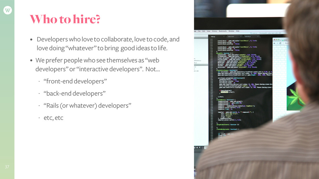 Who to hire? • Developers who love to collabora...