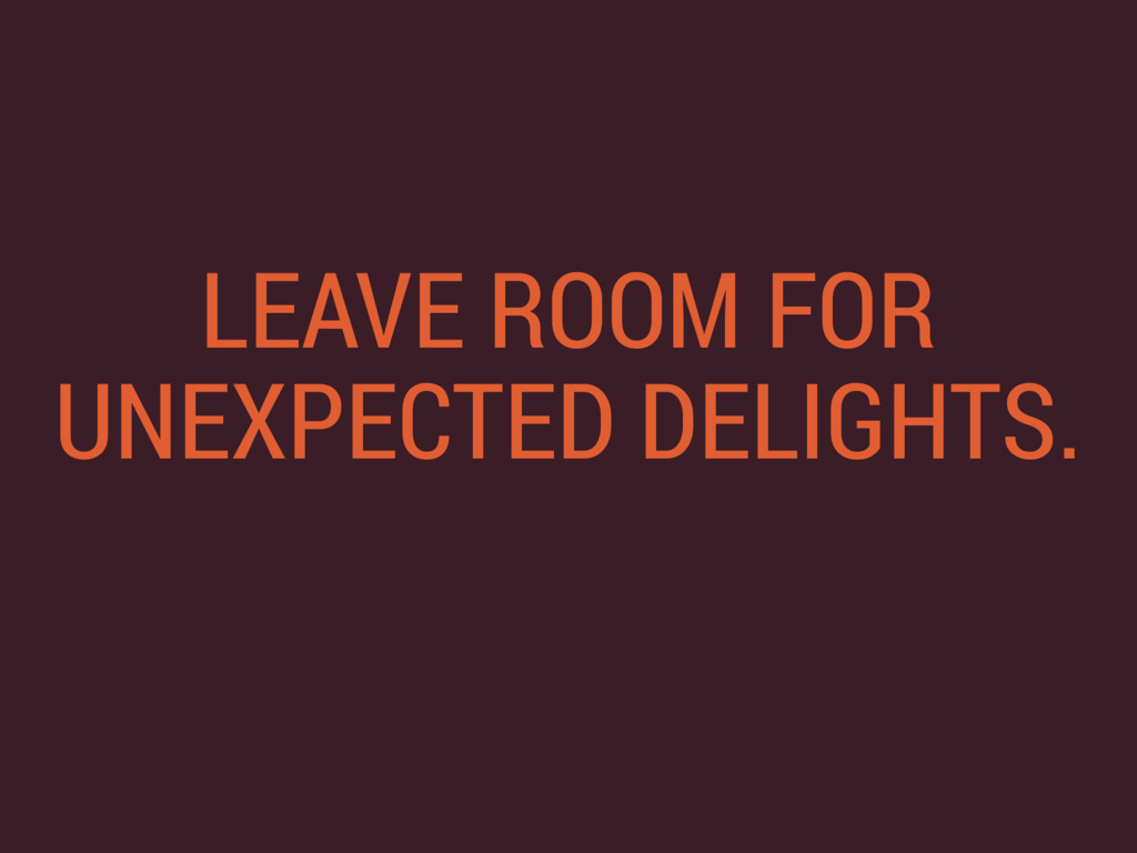 LEAVE ROOM FOR UNEXPECTED DELIGHTS.