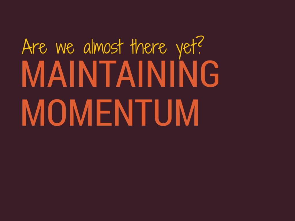 MAINTAINING MOMENTUM Are we almost there yet?