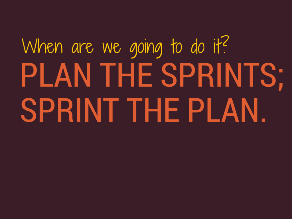 PLAN THE SPRINTS; SPRINT THE PLAN. When are we ...