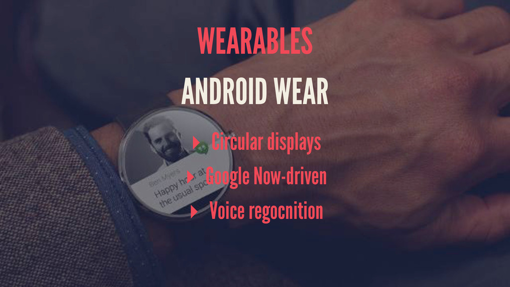 WEARABLES ANDROID WEAR ▸ Circular displays ▸ Go...