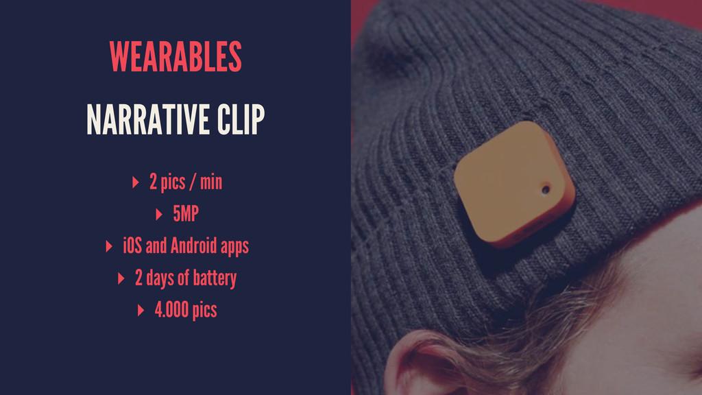 WEARABLES NARRATIVE CLIP ▸ 2 pics / min ▸ 5MP ▸...