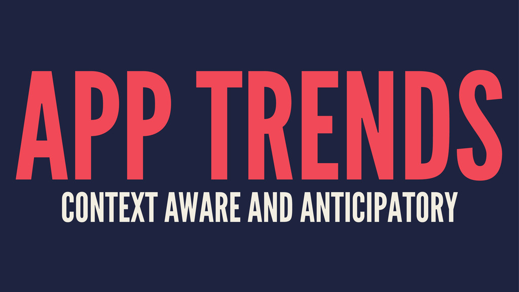 APP TRENDS CONTEXT AWARE AND ANTICIPATORY