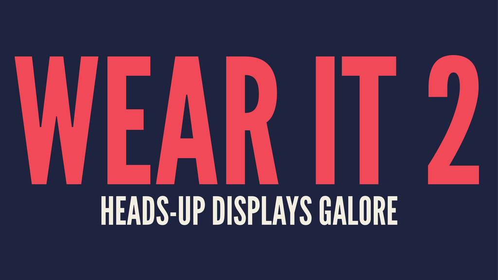 WEAR IT 2 HEADS-UP DISPLAYS GALORE