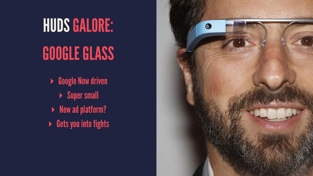 HUDS GALORE: GOOGLE GLASS ▸ Google Now driven ▸...