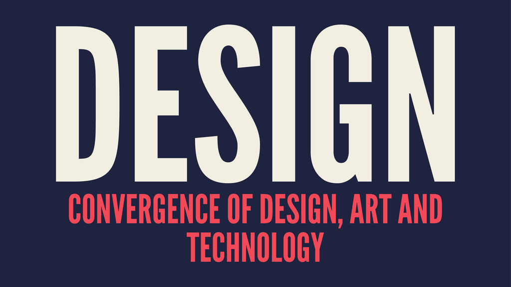 DESIGN CONVERGENCE OF DESIGN, ART AND TECHNOLOGY