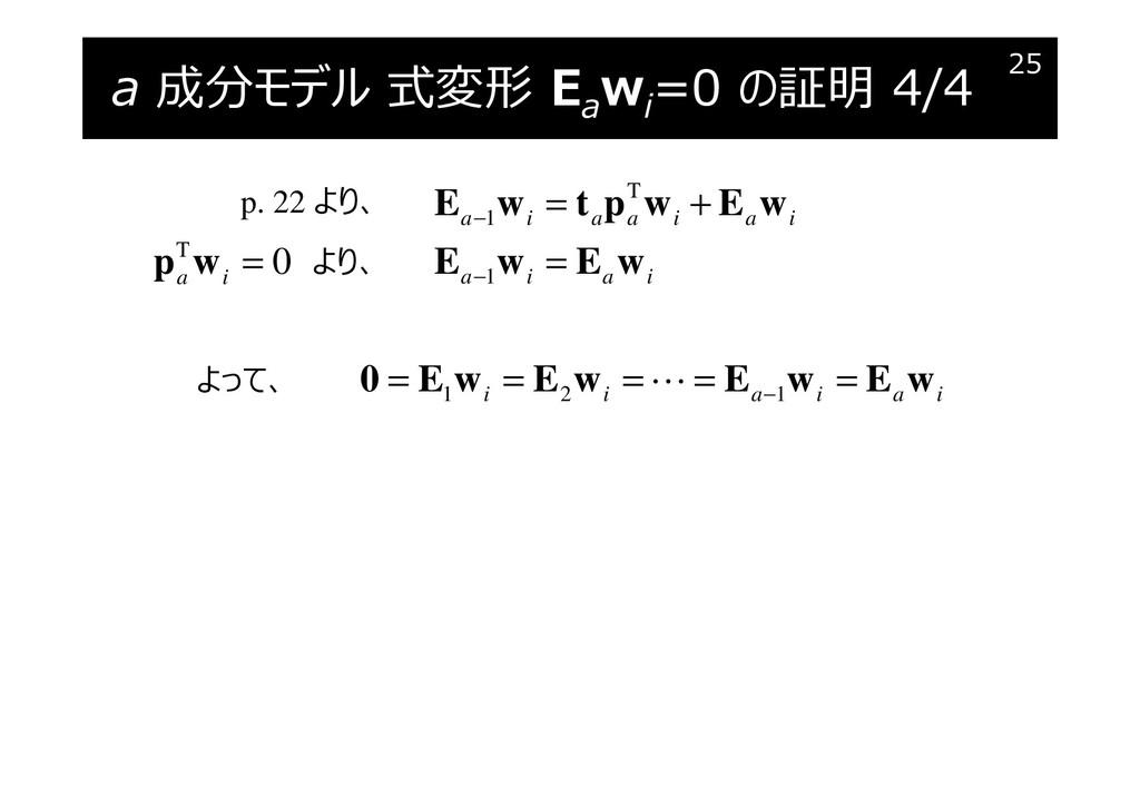 a 成分モデル 式変形 Ea wi =0 の証明 4/4 25 T 1 1 a i a a i...
