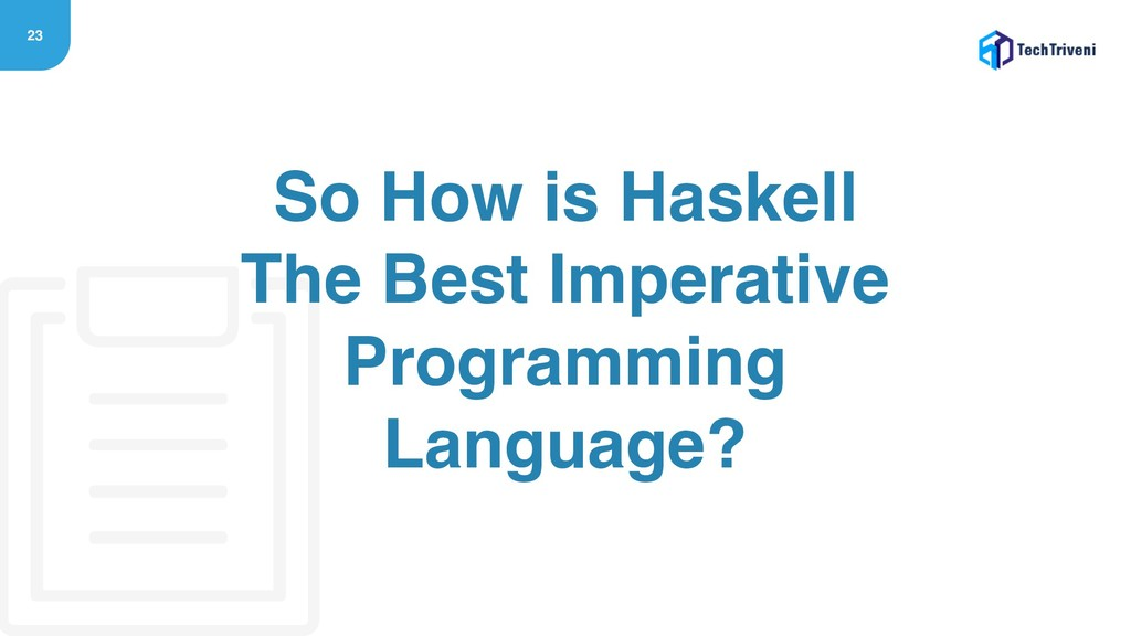 23 So How is Haskell The Best Imperative Progra...