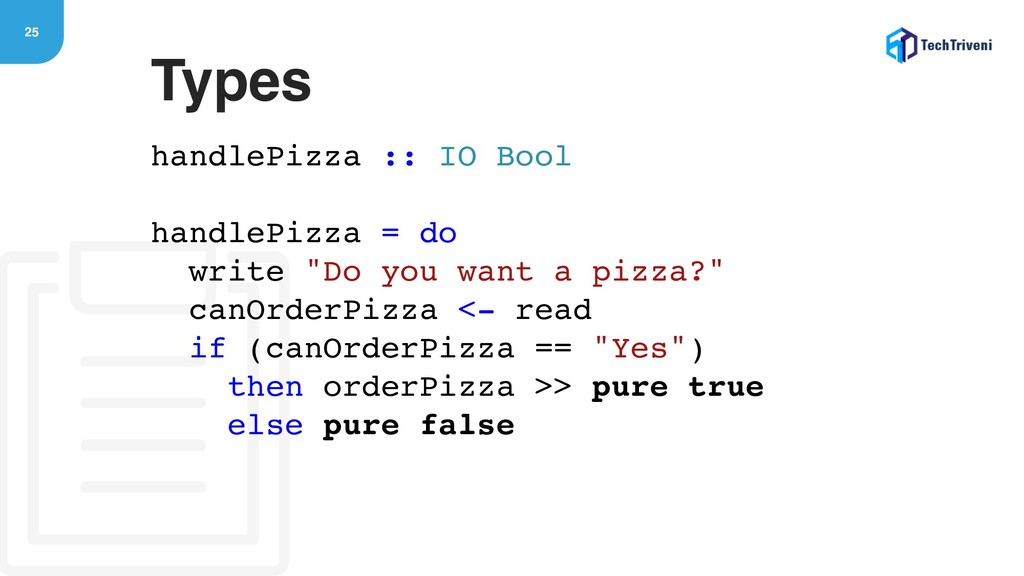 25 handlePizza :: IO Bool handlePizza = do writ...