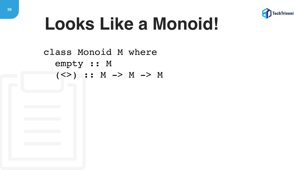 39 Looks Like a Monoid! class Monoid M where em...