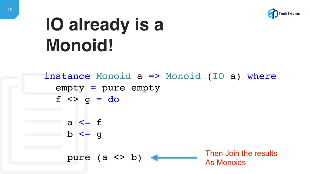 43 IO already is a Monoid! instance Monoid a =>...