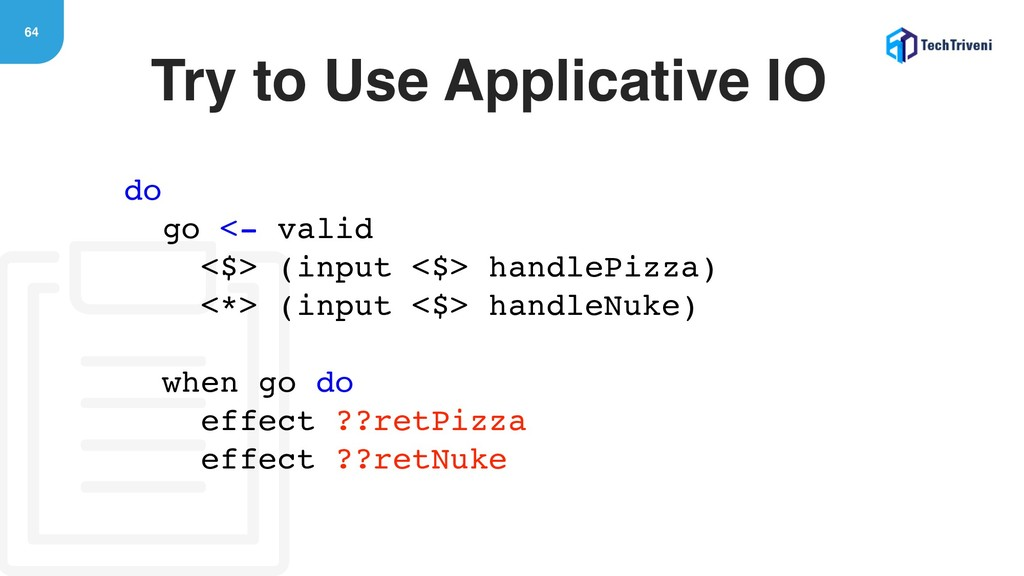 64 Try to Use Applicative IO do go <- valid <$>...