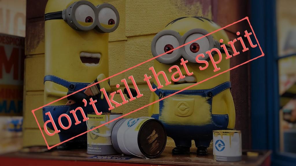 don't kill that spirit