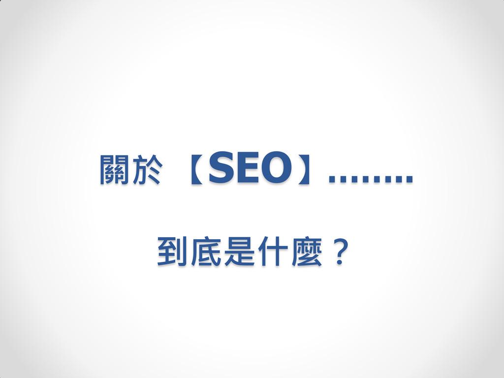 關於 【SEO】…….. 到底是什麼?