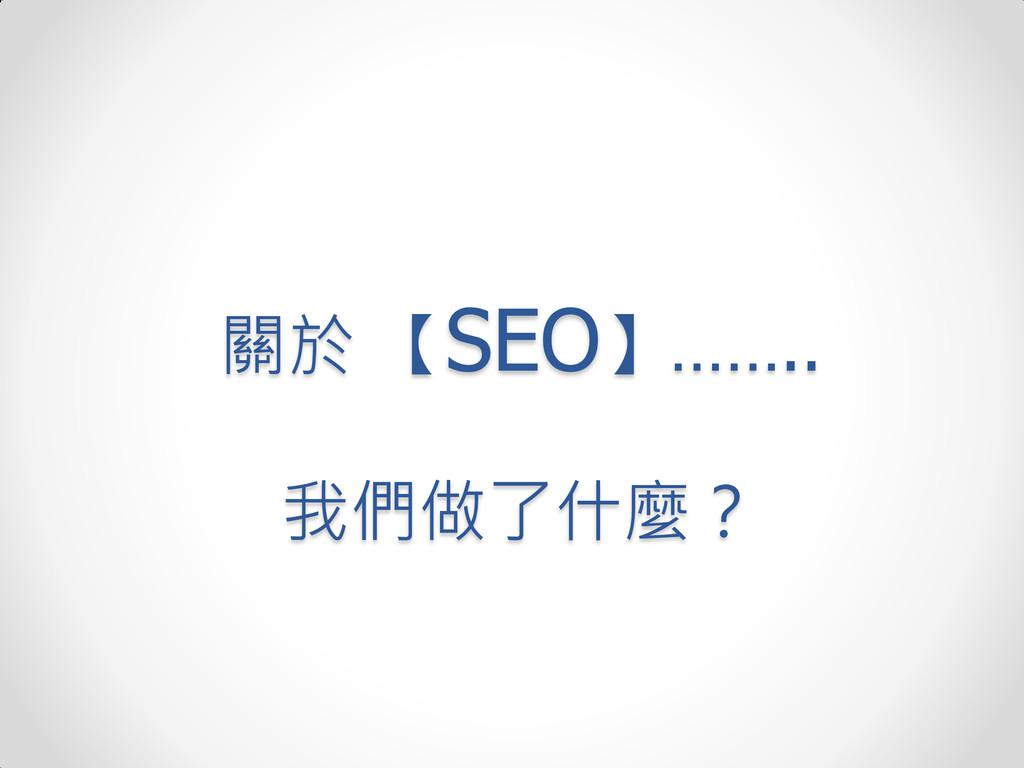 關於 【SEO】…….. 我們做了什麼?