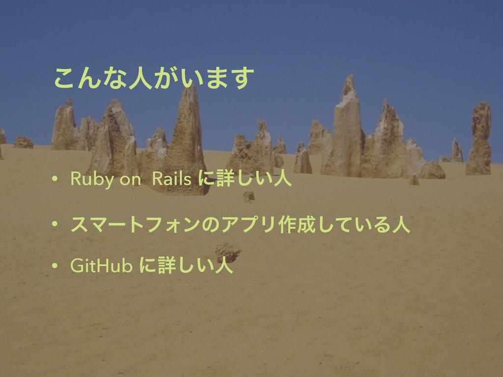 ͜Μͳਓ͕͍·͢ • Ruby on Rails ʹৄ͍͠ਓ • εϚʔτϑΥϯͷΞϓϦ࡞͠...