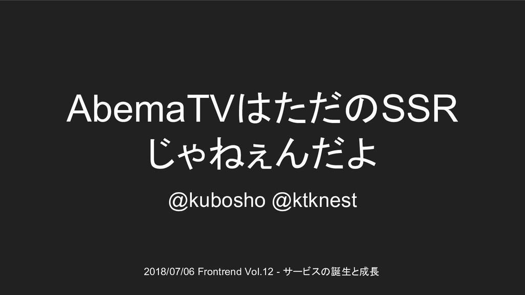 AbemaTVはただのSSR じゃねぇんだよ @kubosho @ktknest 2018/0...