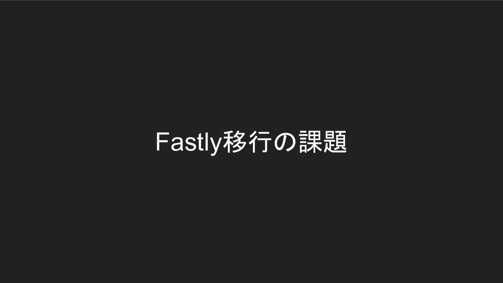 Fastly移行の課題