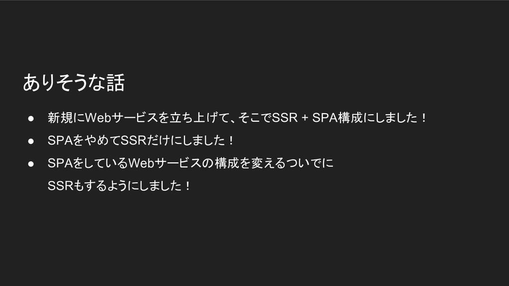 ありそうな話 ● 新規にWebサービスを立ち上げて、そこでSSR + SPA構成にしました! ...